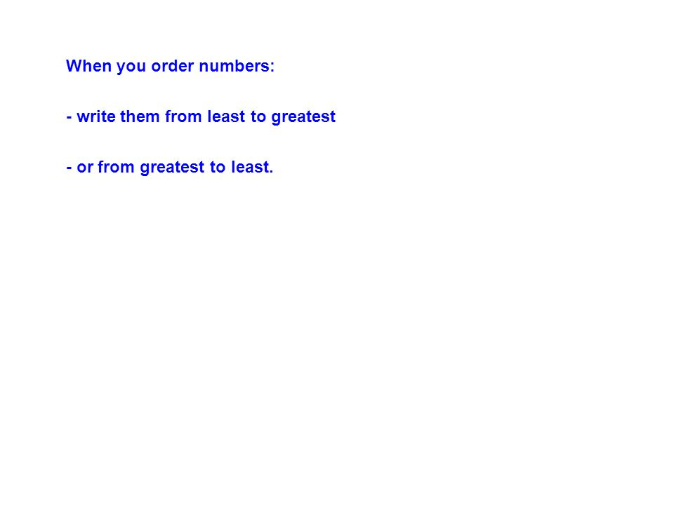 When you order numbers: - write them from least to greatest - or from greatest to least.