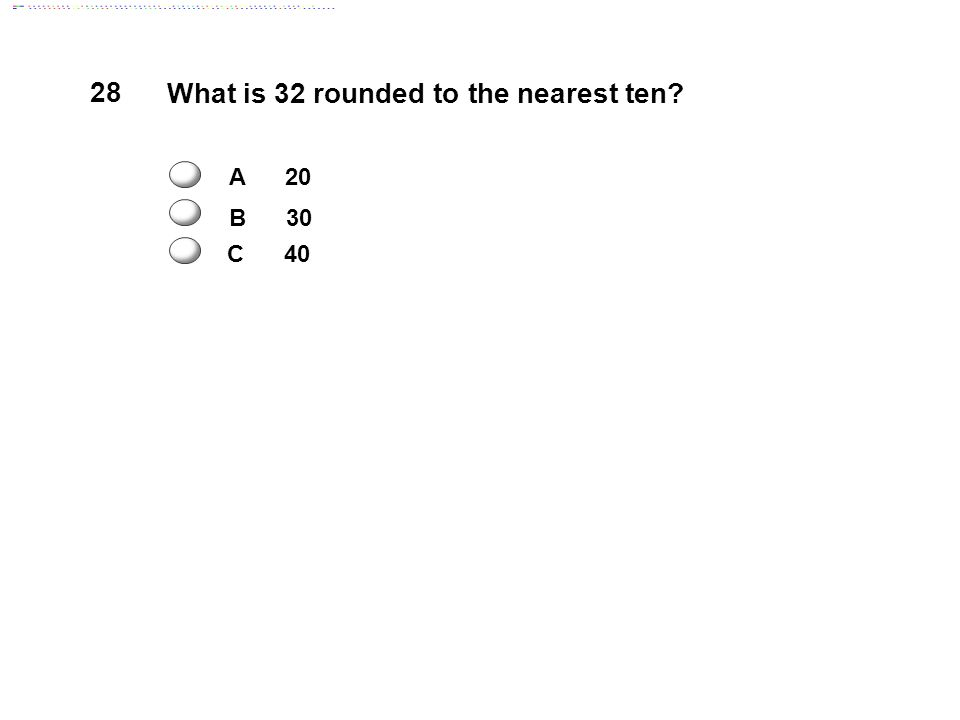 28 What is 32 rounded to the nearest ten A 20 B 30 C 40
