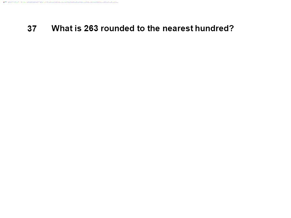 37 What is 263 rounded to the nearest hundred