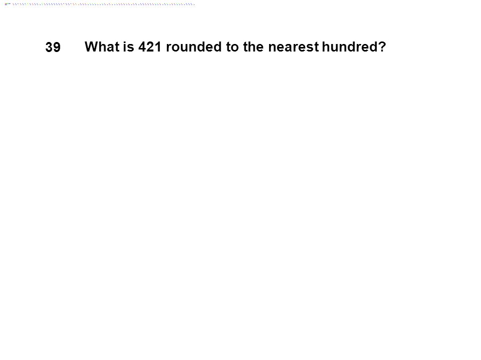 39 What is 421 rounded to the nearest hundred