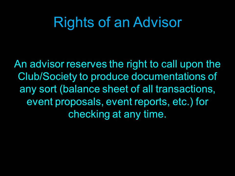 Rights of an Advisor An advisor reserves the right to call upon the Club/Society to produce documentations of any sort (balance sheet of all transactions, event proposals, event reports, etc.) for checking at any time.