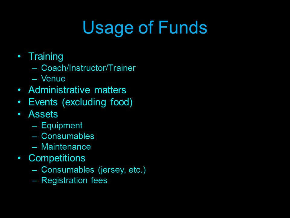 Usage of Funds Training –Coach/Instructor/Trainer –Venue Administrative matters Events (excluding food) Assets –Equipment –Consumables –Maintenance Competitions –Consumables (jersey, etc.) –Registration fees