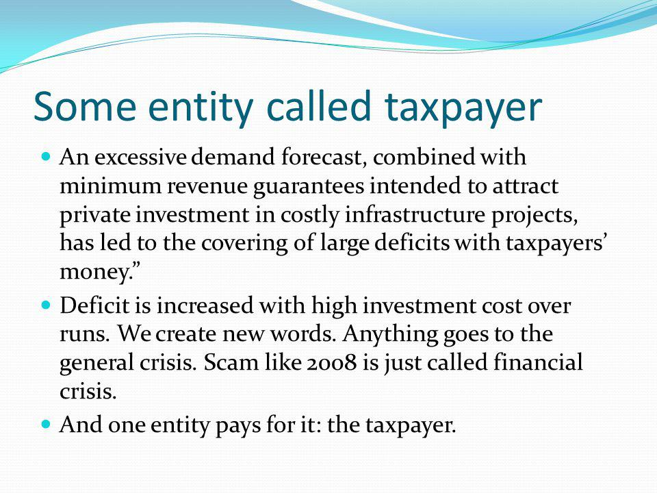Some entity called taxpayer An excessive demand forecast, combined with minimum revenue guarantees intended to attract private investment in costly infrastructure projects, has led to the covering of large deficits with taxpayers money.
