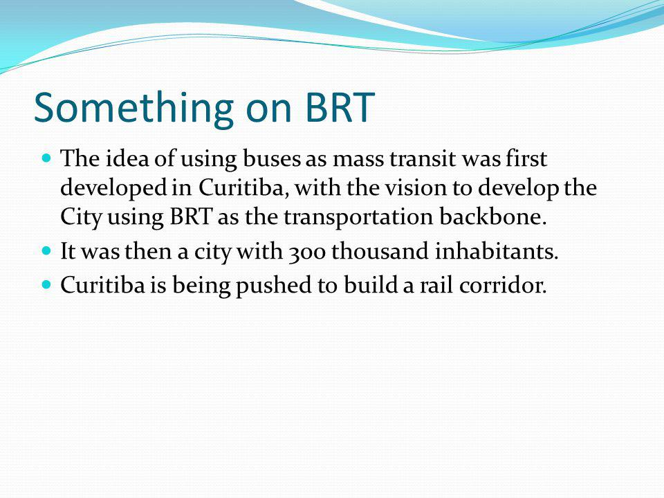 Something on BRT The idea of using buses as mass transit was first developed in Curitiba, with the vision to develop the City using BRT as the transportation backbone.