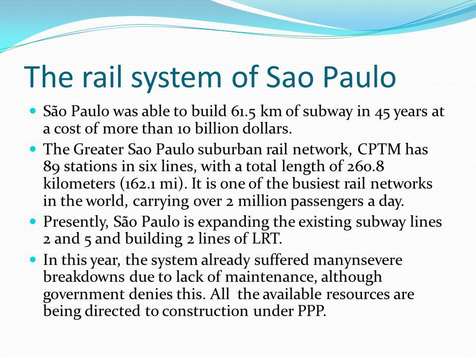 The rail system of Sao Paulo São Paulo was able to build 61.5 km of subway in 45 years at a cost of more than 10 billion dollars.