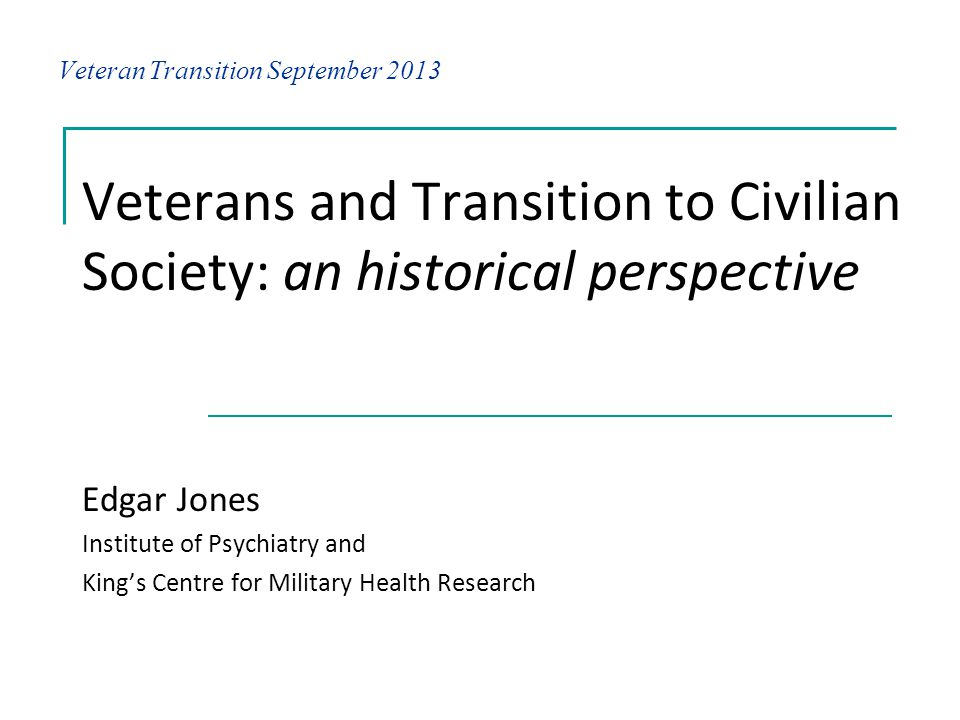 Veteran Transition September 2013 Veterans and Transition to Civilian Society: an historical perspective Edgar Jones Institute of Psychiatry and Kings Centre for Military Health Research