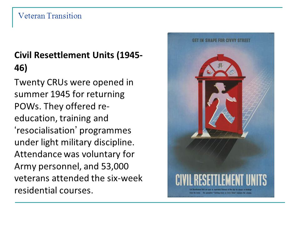 Veteran Transition Civil Resettlement Units (1945- 46) Twenty CRUs were opened in summer 1945 for returning POWs.
