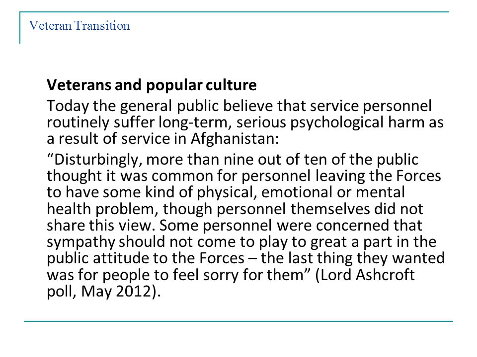 Veteran Transition Veterans and popular culture Today the general public believe that service personnel routinely suffer long-term, serious psychological harm as a result of service in Afghanistan: Disturbingly, more than nine out of ten of the public thought it was common for personnel leaving the Forces to have some kind of physical, emotional or mental health problem, though personnel themselves did not share this view.
