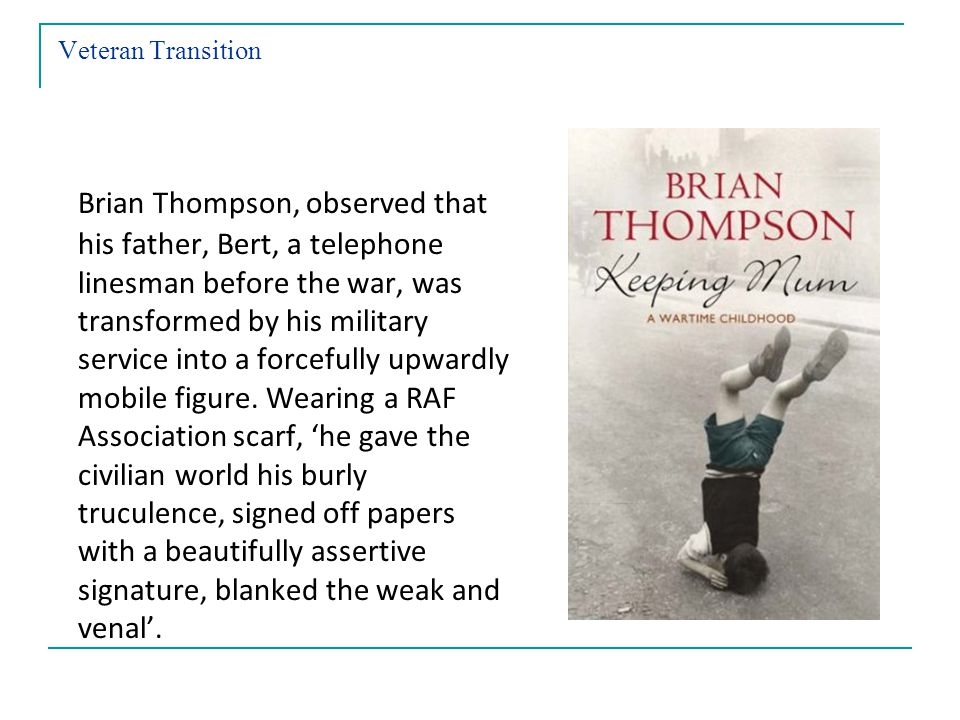 Veteran Transition Brian Thompson, observed that his father, Bert, a telephone linesman before the war, was transformed by his military service into a forcefully upwardly mobile figure.