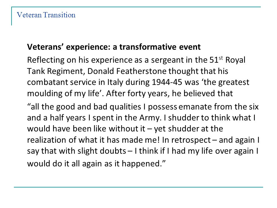 Veteran Transition Veterans experience: a transformative event Reflecting on his experience as a sergeant in the 51 st Royal Tank Regiment, Donald Featherstone thought that his combatant service in Italy during 1944-45 was the greatest moulding of my life.