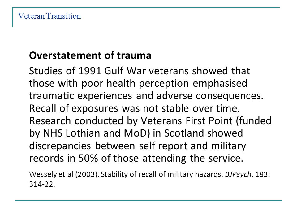 Veteran Transition Overstatement of trauma Studies of 1991 Gulf War veterans showed that those with poor health perception emphasised traumatic experiences and adverse consequences.