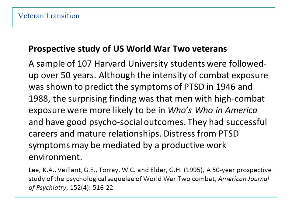 Veteran Transition Prospective study of US World War Two veterans A sample of 107 Harvard University students were followed- up over 50 years.