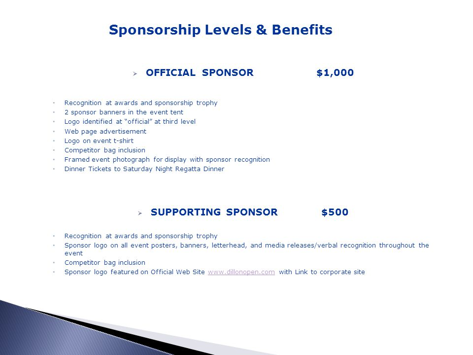 OFFICIAL SPONSOR$1,000 Recognition at awards and sponsorship trophy 2 sponsor banners in the event tent Logo identified at official at third level Web page advertisement Logo on event t-shirt Competitor bag inclusion Framed event photograph for display with sponsor recognition Dinner Tickets to Saturday Night Regatta Dinner SUPPORTING SPONSOR $500 Recognition at awards and sponsorship trophy Sponsor logo on all event posters, banners, letterhead, and media releases/verbal recognition throughout the event Competitor bag inclusion Sponsor logo featured on Official Web Site www.dillonopen.com with Link to corporate sitewww.dillonopen.com Sponsorship Levels & Benefits