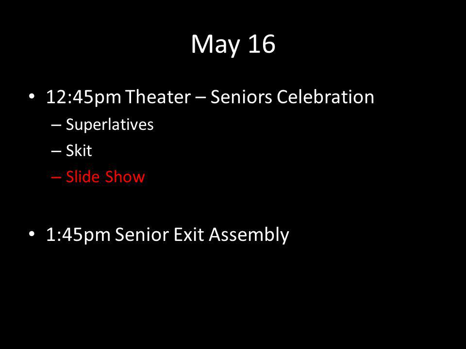 May 16 12:45pm Theater – Seniors Celebration – Superlatives – Skit – Slide Show 1:45pm Senior Exit Assembly