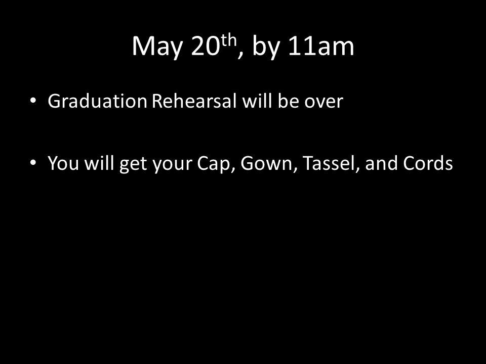May 20 th, by 11am Graduation Rehearsal will be over You will get your Cap, Gown, Tassel, and Cords