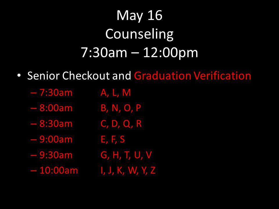May 16 Counseling 7:30am – 12:00pm Senior Checkout and Graduation Verification – 7:30amA, L, M – 8:00amB, N, O, P – 8:30amC, D, Q, R – 9:00amE, F, S – 9:30amG, H, T, U, V – 10:00amI, J, K, W, Y, Z