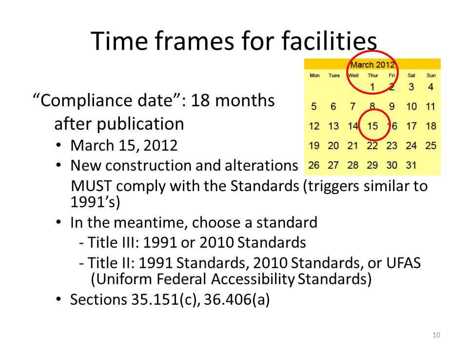 Time frames for facilities Compliance date: 18 months after publication March 15, 2012 New construction and alterations MUST comply with the Standards (triggers similar to 1991s) In the meantime, choose a standard - Title III: 1991 or 2010 Standards - Title II: 1991 Standards, 2010 Standards, or UFAS (Uniform Federal Accessibility Standards) Sections 35.151(c), 36.406(a) 10