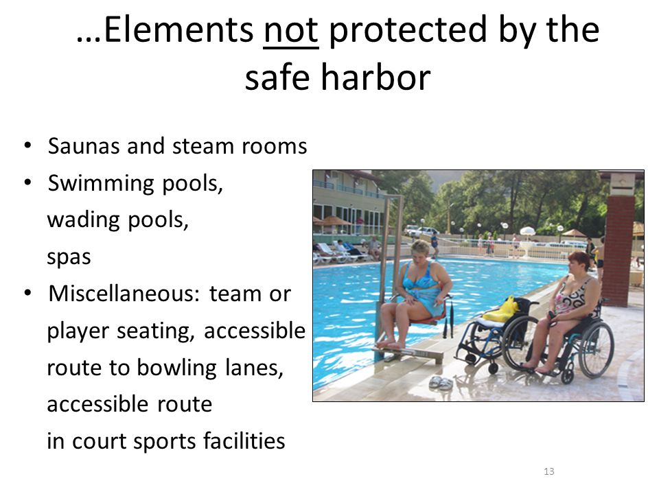…Elements not protected by the safe harbor Saunas and steam rooms Swimming pools, wading pools, spas Miscellaneous: team or player seating, accessible route to bowling lanes, accessible route in court sports facilities 13