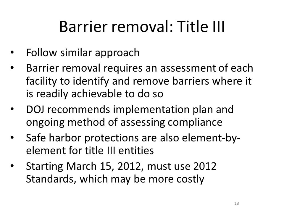 Barrier removal: Title III Follow similar approach Barrier removal requires an assessment of each facility to identify and remove barriers where it is readily achievable to do so DOJ recommends implementation plan and ongoing method of assessing compliance Safe harbor protections are also element-by- element for title III entities Starting March 15, 2012, must use 2012 Standards, which may be more costly 18
