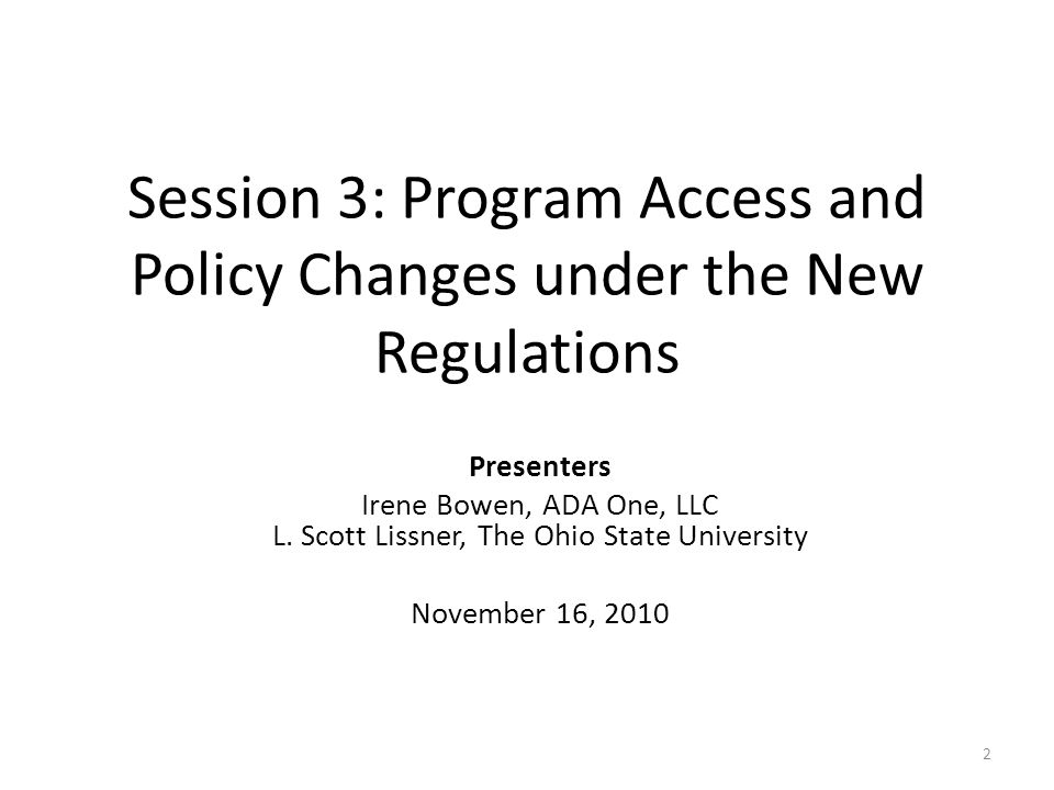 Session 3: Program Access and Policy Changes under the New Regulations Presenters Irene Bowen, ADA One, LLC L.