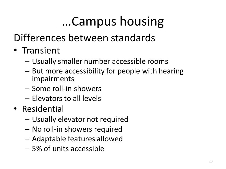 …Campus housing Differences between standards Transient – Usually smaller number accessible rooms – But more accessibility for people with hearing impairments – Some roll-in showers – Elevators to all levels Residential – Usually elevator not required – No roll-in showers required – Adaptable features allowed – 5% of units accessible 20