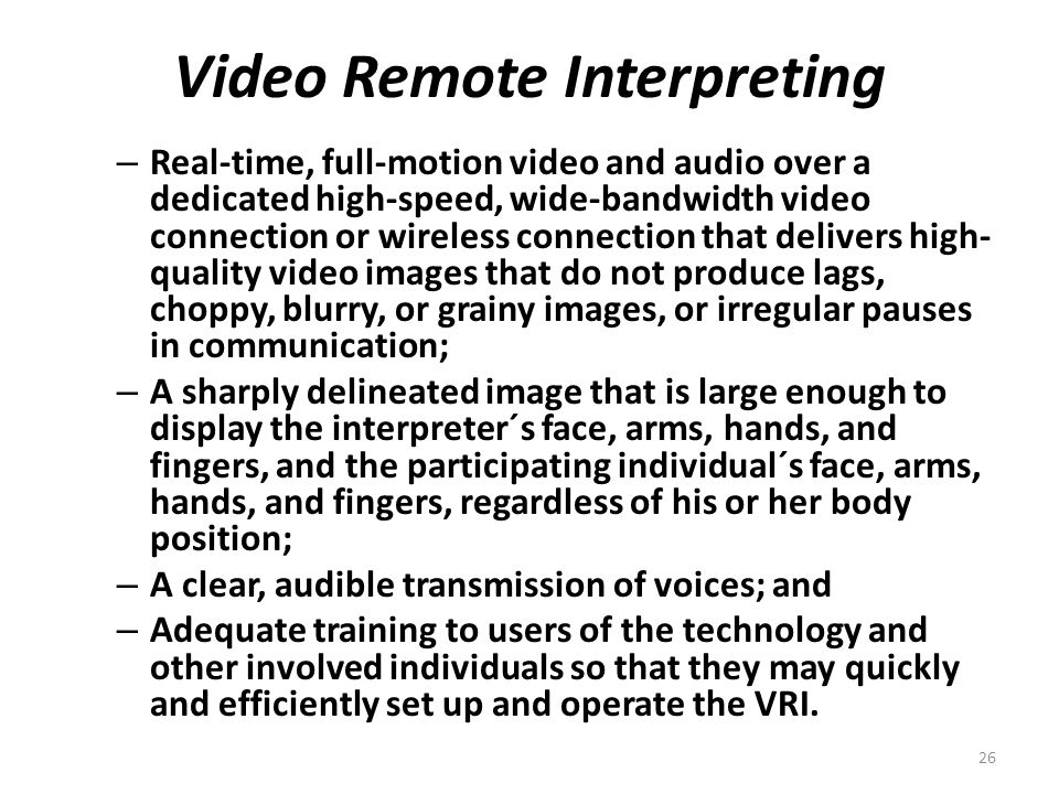 Video Remote Interpreting – Real-time, full-motion video and audio over a dedicated high-speed, wide-bandwidth video connection or wireless connection that delivers high- quality video images that do not produce lags, choppy, blurry, or grainy images, or irregular pauses in communication; – A sharply delineated image that is large enough to display the interpreter´s face, arms, hands, and fingers, and the participating individual´s face, arms, hands, and fingers, regardless of his or her body position; – A clear, audible transmission of voices; and – Adequate training to users of the technology and other involved individuals so that they may quickly and efficiently set up and operate the VRI.