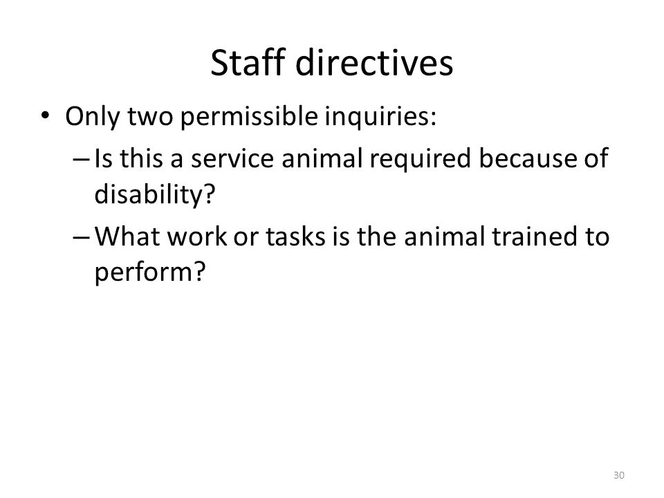 Staff directives Only two permissible inquiries: – Is this a service animal required because of disability.