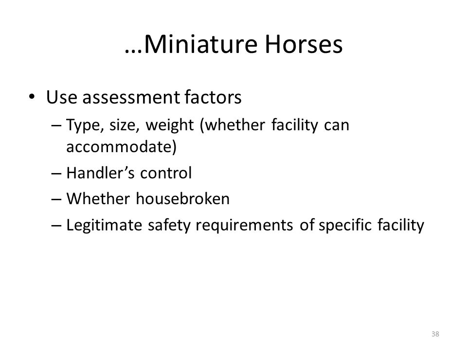 …Miniature Horses Use assessment factors – Type, size, weight (whether facility can accommodate) – Handlers control – Whether housebroken – Legitimate safety requirements of specific facility 38