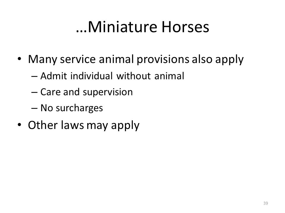 …Miniature Horses Many service animal provisions also apply – Admit individual without animal – Care and supervision – No surcharges Other laws may apply 39