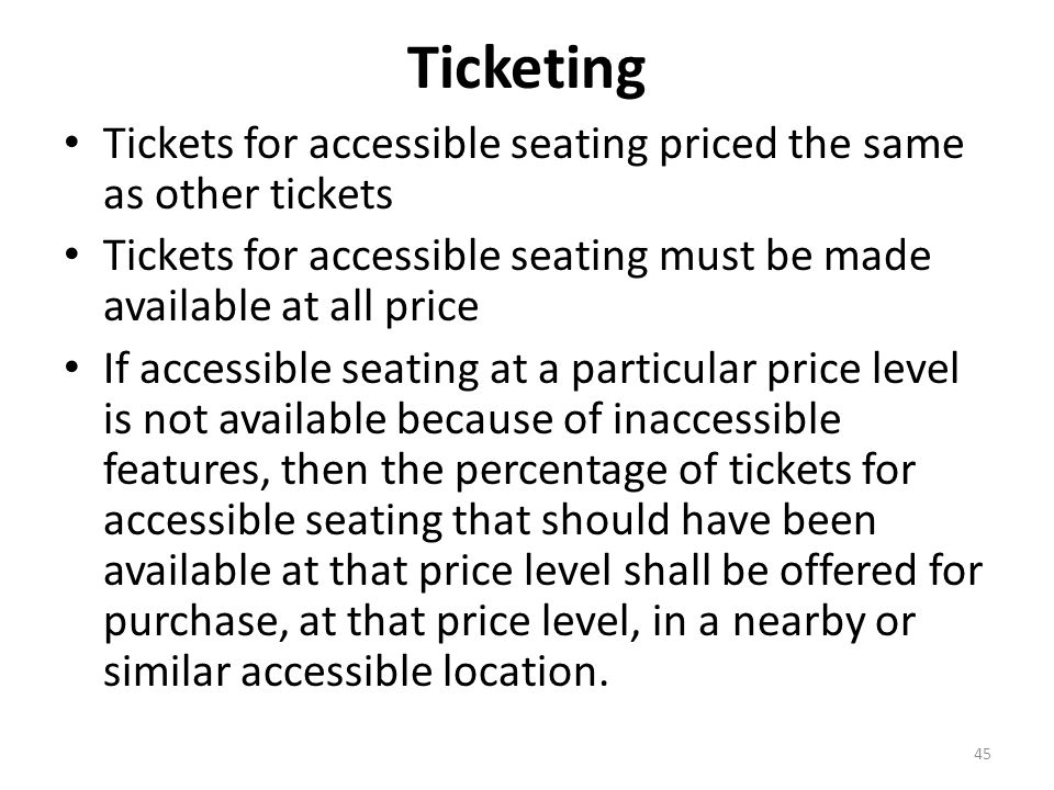 Ticketing Tickets for accessible seating priced the same as other tickets Tickets for accessible seating must be made available at all price If accessible seating at a particular price level is not available because of inaccessible features, then the percentage of tickets for accessible seating that should have been available at that price level shall be offered for purchase, at that price level, in a nearby or similar accessible location.