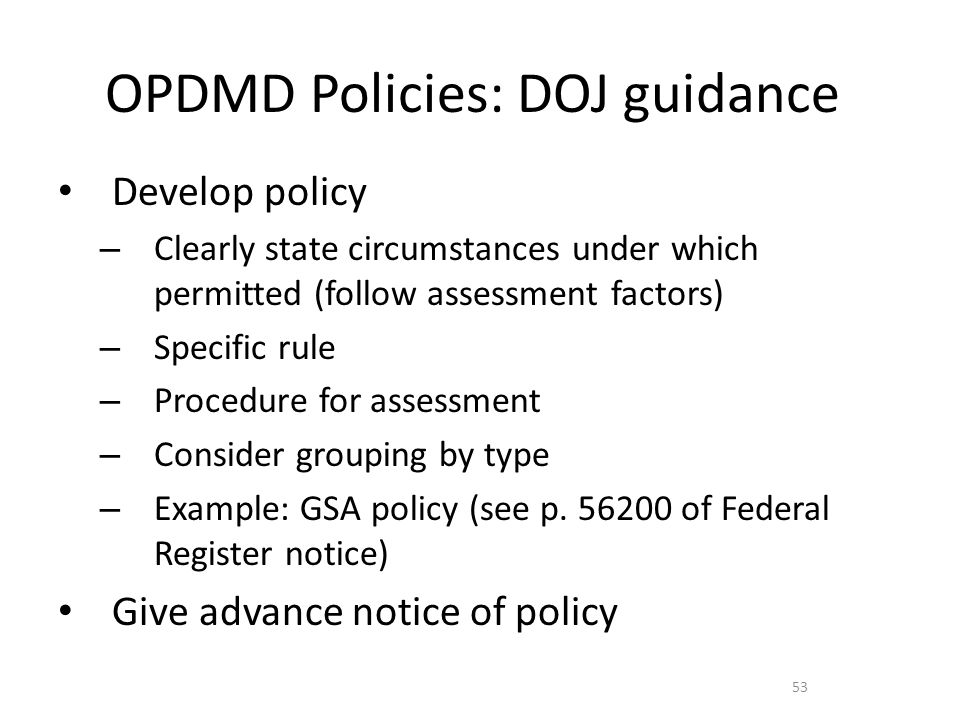 OPDMD Policies: DOJ guidance Develop policy – Clearly state circumstances under which permitted (follow assessment factors) – Specific rule – Procedure for assessment – Consider grouping by type – Example: GSA policy (see p.