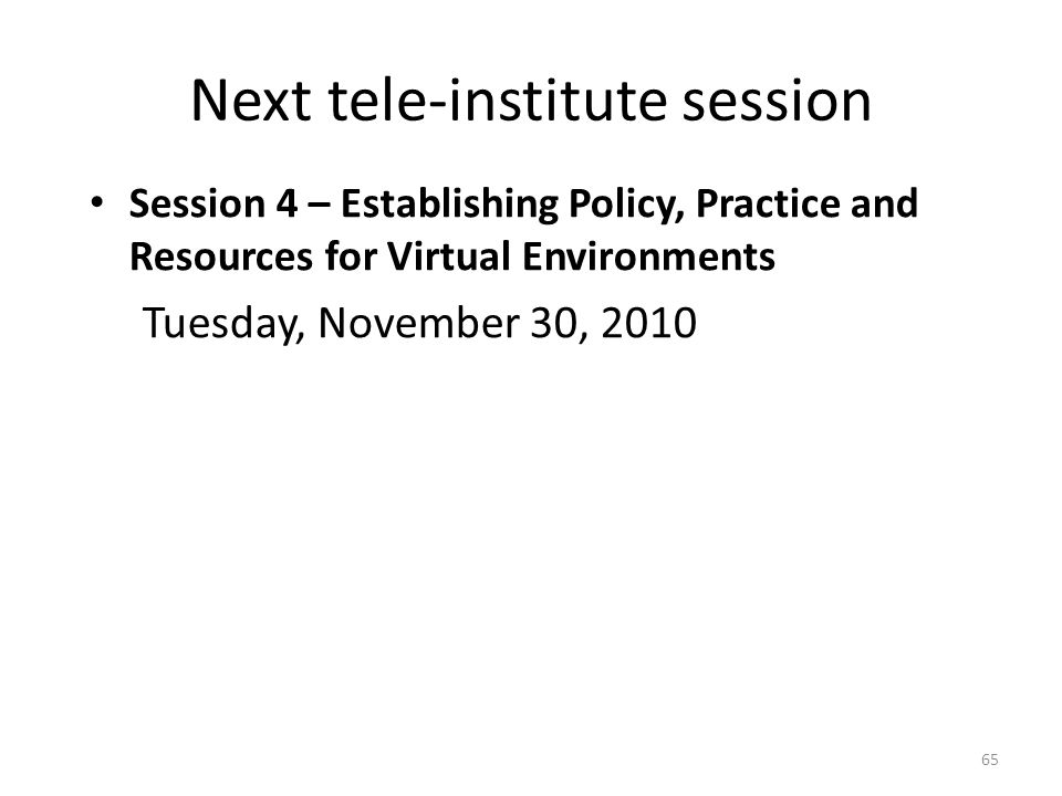 Next tele-institute session Session 4 – Establishing Policy, Practice and Resources for Virtual Environments Tuesday, November 30, 2010 65