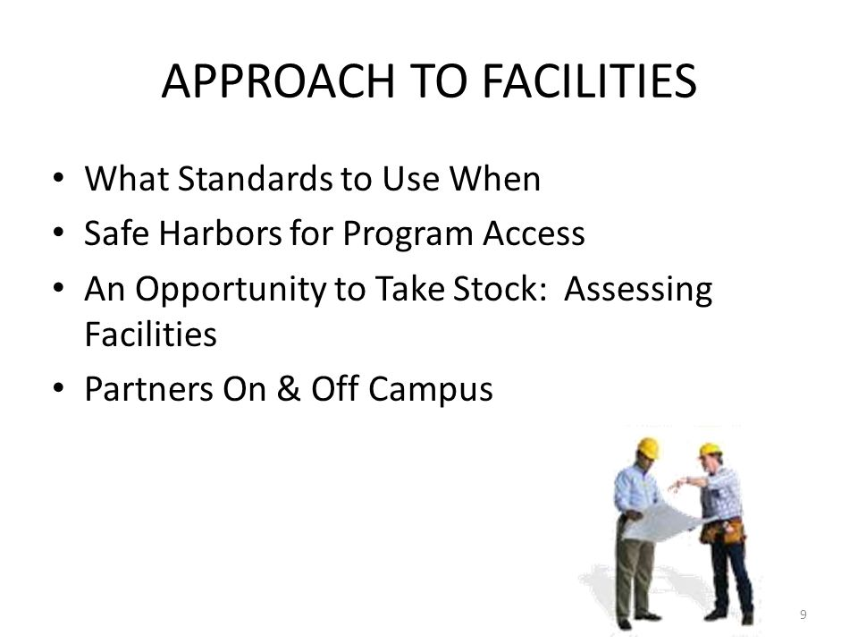 APPROACH TO FACILITIES What Standards to Use When Safe Harbors for Program Access An Opportunity to Take Stock: Assessing Facilities Partners On & Off Campus 9