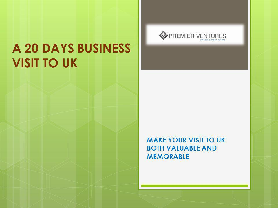 A 20 DAYS BUSINESS VISIT TO UK MAKE YOUR VISIT TO UK BOTH VALUABLE AND MEMORABLE