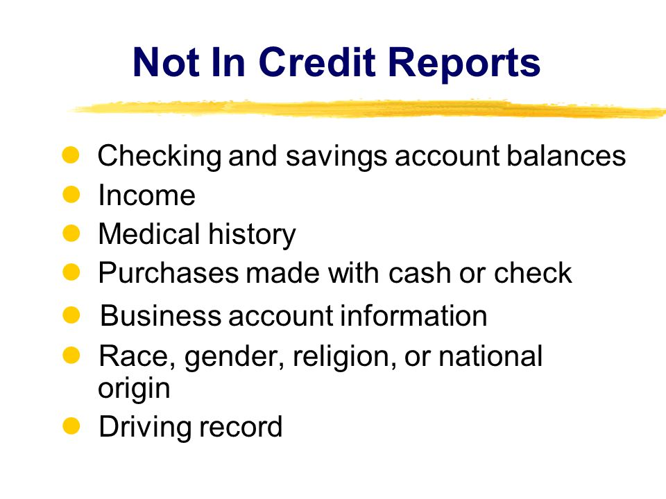 Not In Credit Reports Checking and savings account balances Income Medical history Purchases made with cash or check Business account information Race, gender, religion, or national origin Driving record
