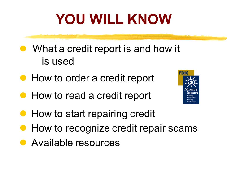 YOU WILL KNOW What a credit report is and how it is used How to order a credit report How to read a credit report How to start repairing credit How to recognize credit repair scams Available resources