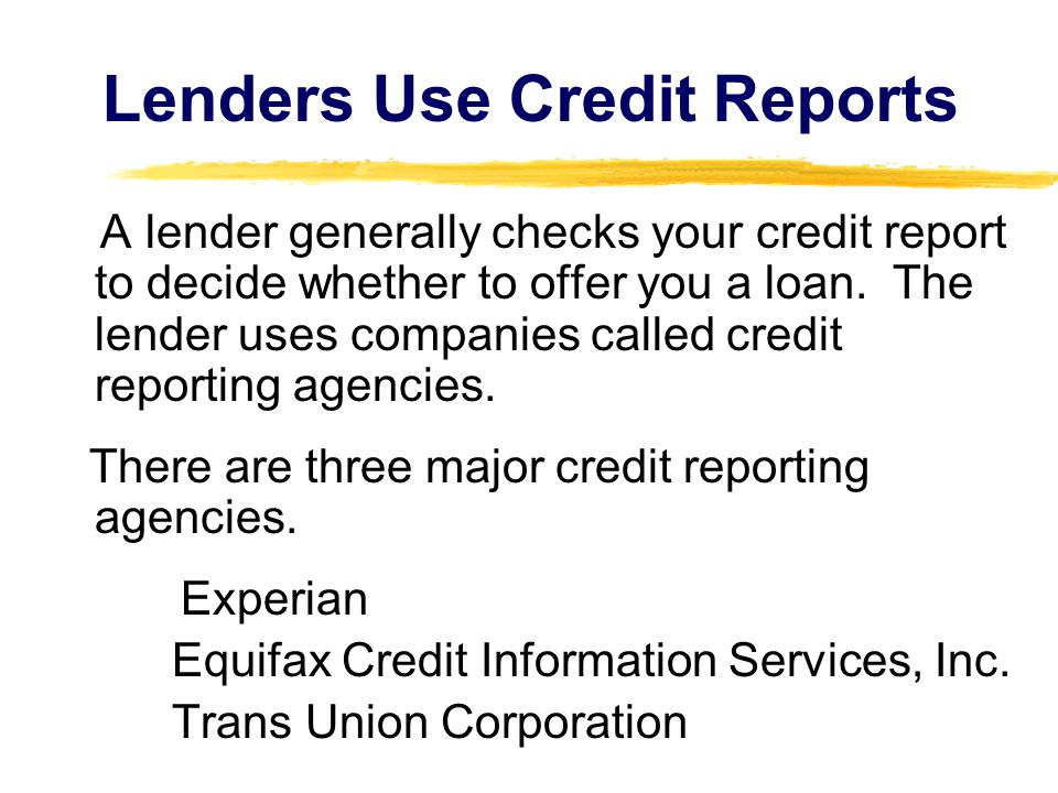 Lenders Use Credit Reports A lender generally checks your credit report to decide whether to offer you a loan.