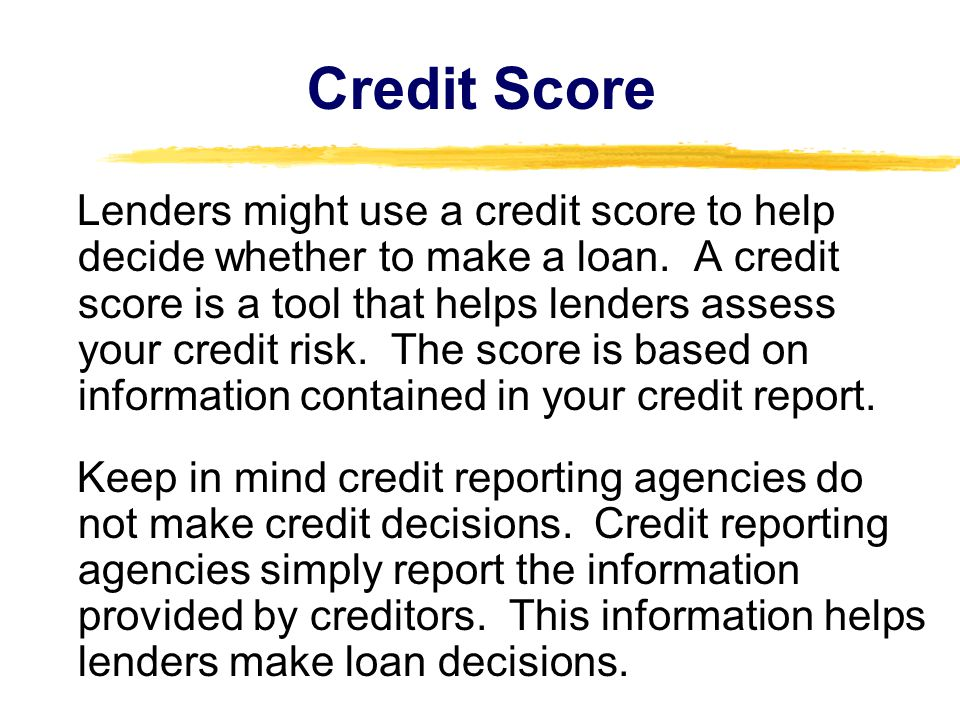 Credit Score Lenders might use a credit score to help decide whether to make a loan.
