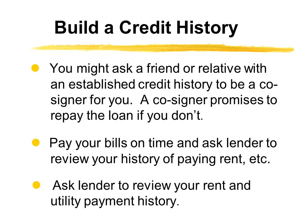 You might ask a friend or relative with an established credit history to be a co- signer for you.