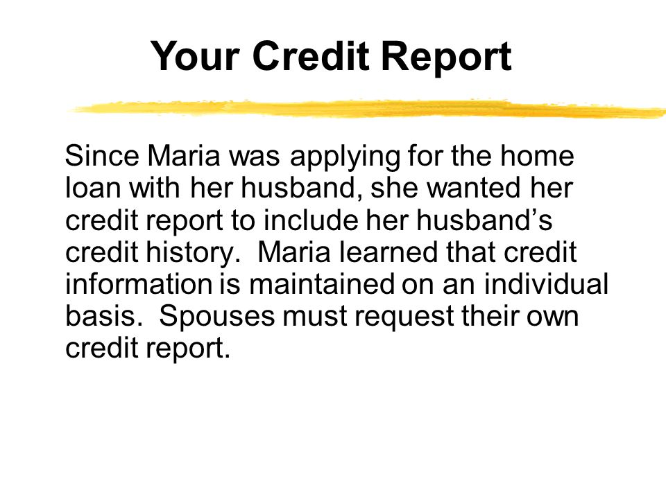 Since Maria was applying for the home loan with her husband, she wanted her credit report to include her husbands credit history.