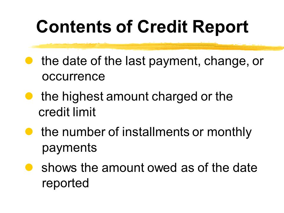 the date of the last payment, change, or occurrence the highest amount charged or the credit limit the number of installments or monthly payments shows the amount owed as of the date reported Contents of Credit Report