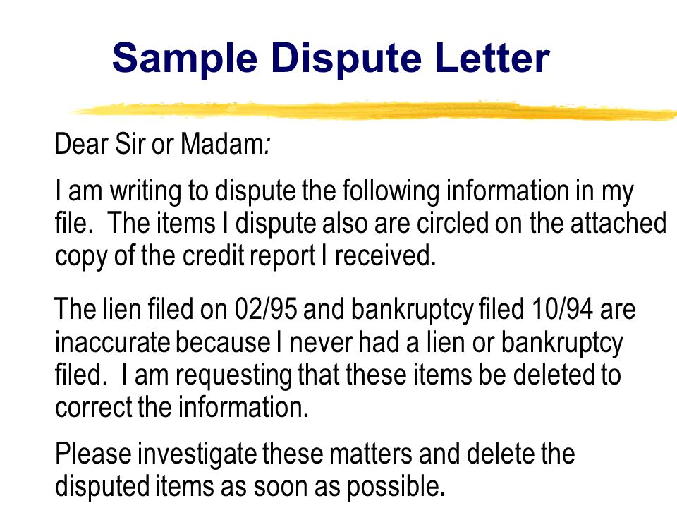 Sample Dispute Letter Dear Sir or Madam : I am writing to dispute the following information in my file.