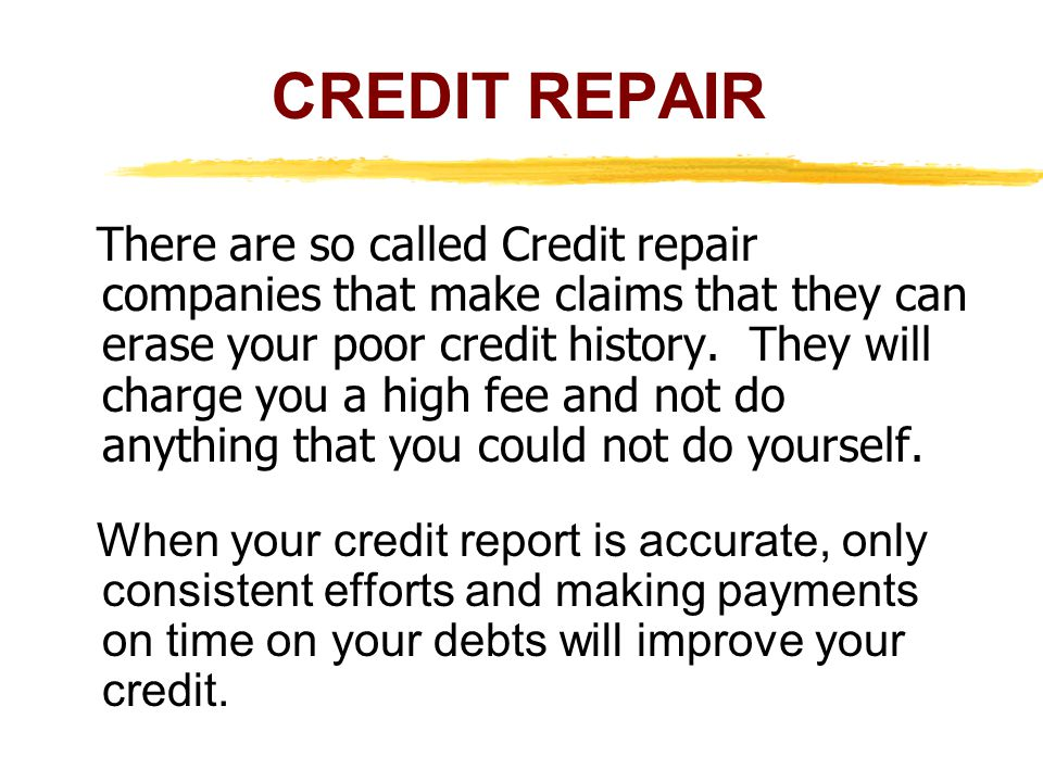 There are so called Credit repair companies that make claims that they can erase your poor credit history.