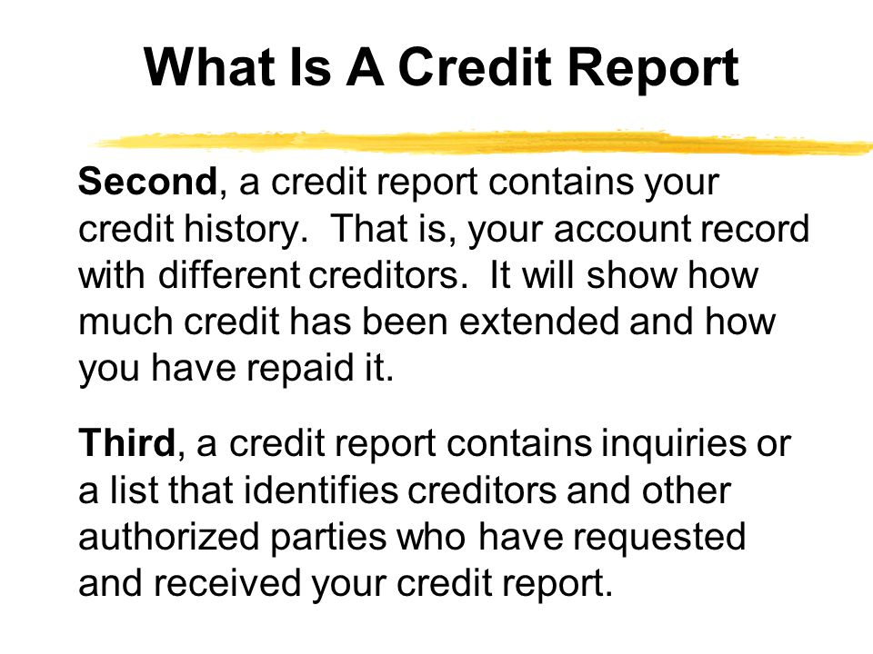 Second, a credit report contains your credit history.