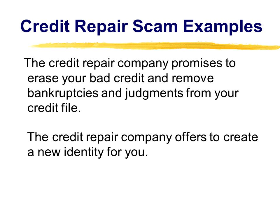 Credit Repair Scam Examples The credit repair company promises to erase your bad credit and remove bankruptcies and judgments from your credit file.