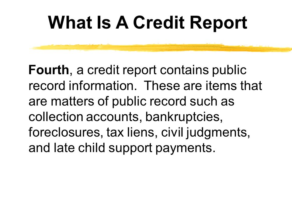 Fourth, a credit report contains public record information.