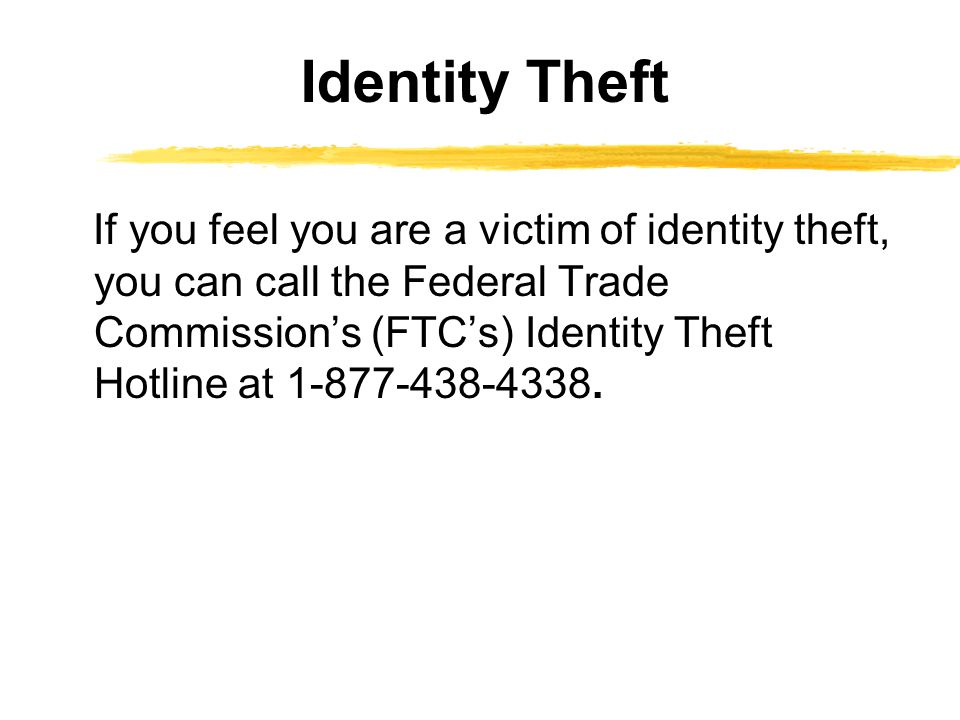 Identity Theft If you feel you are a victim of identity theft, you can call the Federal Trade Commissions (FTCs) Identity Theft Hotline at 1-877-438-4338.