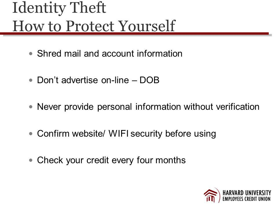 Identity Theft How to Protect Yourself Shred mail and account information Dont advertise on-line – DOB Never provide personal information without verification Confirm website/ WIFI security before using Check your credit every four months