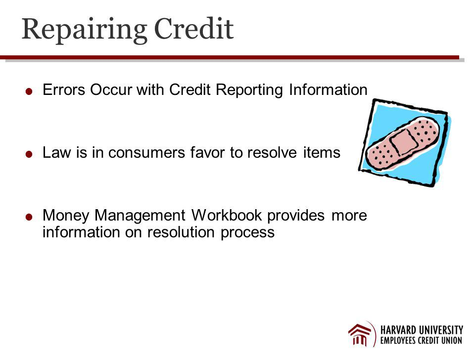 Repairing Credit Errors Occur with Credit Reporting Information Law is in consumers favor to resolve items Money Management Workbook provides more information on resolution process