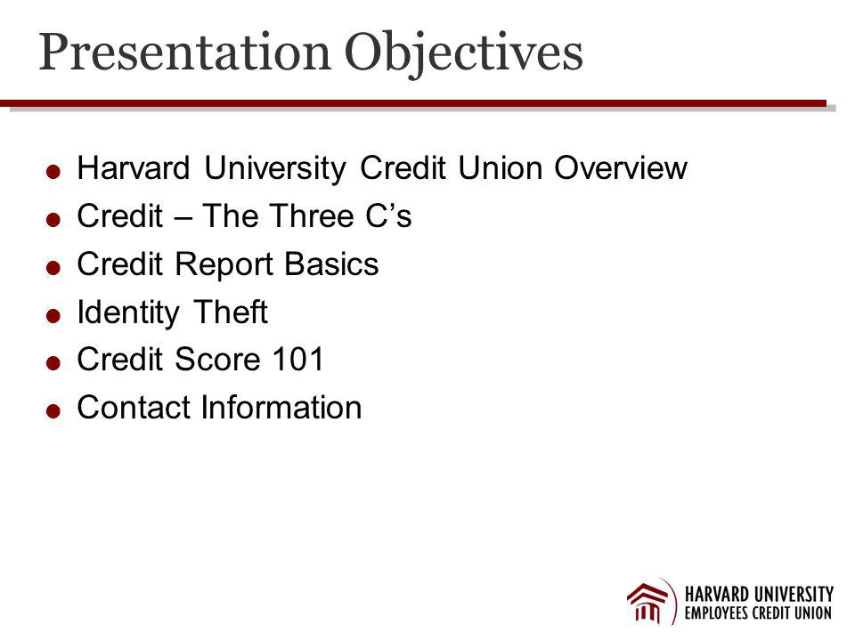 Presentation Objectives Harvard University Credit Union Overview Credit – The Three Cs Credit Report Basics Identity Theft Credit Score 101 Contact Information